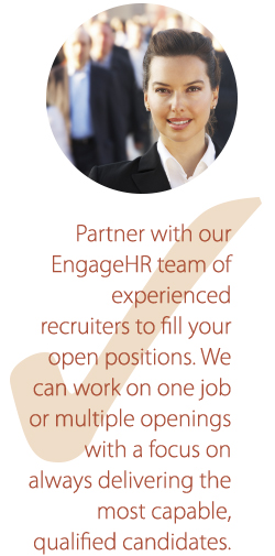 Partner with our EngageHR team of experienced recruiters to fill you open positions.